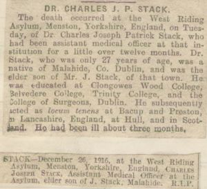 Dr. Charles Joseph Patrick Stack was educated at the Royal College of Surgeons in Ireland and took the Conjoint Degree in 1914, making him a Licentiate of both The Royal College Of Physicians Ireland, and the R.C.S.I. (L.R.C.P.I. & S.I.). He died on 26th December 1916, aged 27, attached is a copy of an obituary from the Irish Times