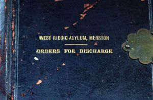 The Orders For Discharge - West Riding Asylum Menston.